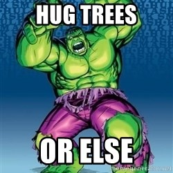 Hulk - HUG TREES OR ELSE