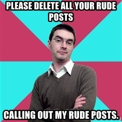 Privilege Denying Dude - Please delete all your rude posts Calling out my rude posts.