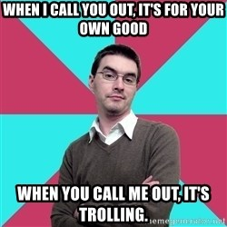 Privilege Denying Dude - When I call you out, it's for your own good When you call me out, it's trolling.
