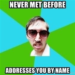 Creeper Carl - never met before addresses you by name