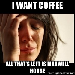 First World Problems - I want coffee All that's left is maxwell house