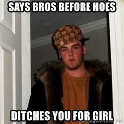 Scumbag Steve - says bros before hoes ditches you for girl