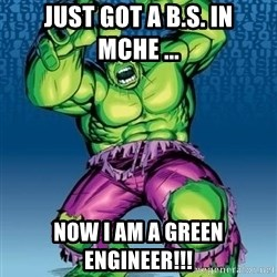 Hulk - JUst got a b.s. in MCHE ... Now i am a green engineer!!!