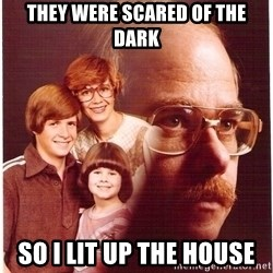Vengeance Dad - They were scared of the dark so i lit up the house