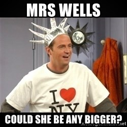 Chandler Bing - Mrs wells could she be any bigger?