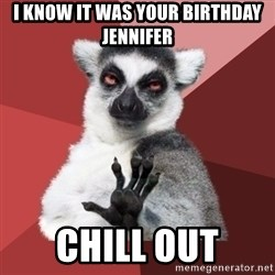 Chill Out Lemur - i knOw it was your birthday Jennifer chill out