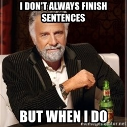 The Most Interesting Man In The World - I don't always finish sentences but when I do