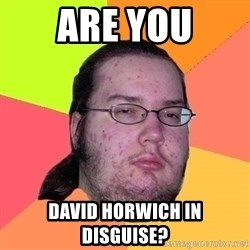 gordo granudo - are you david horwich in disguise?