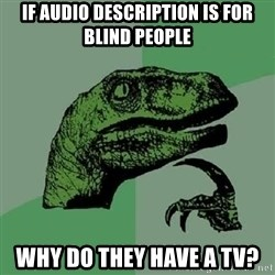 Philosoraptor - If audio description is for blind people WHY DO THEY HAVE A TV?