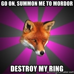 Cynical Sexy Fox - go on, Summon me to mordor destroy my ring