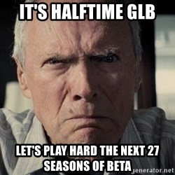 Racist Clint Eastwood - It's Halftime GLB Let's play hard the next 27 seasons of Beta