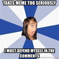Annoying Facebook Girl - TAKES MEme TOO SERIOUSLY i must defend myself in the comments