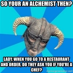 skyrim stan - So Your An Alchemist Then? Lady, when you go to a restaurant and order, do they ask you if you're a chef?