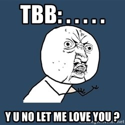 Y U No - Tbb: . . . . . y u no let me love you ?