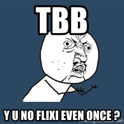 Y U No - tbb y u no flixi even once ?