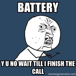 Y U No - battery y u no wait till i finish the call