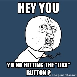 "Y U No - hey you y u no hitting the ""like"" button ?"