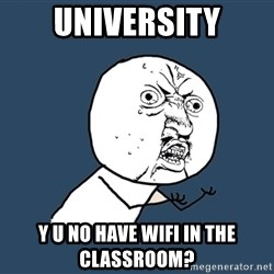 Y U No - university y u no have wifi in the classroom?