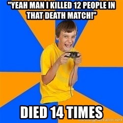 "Annoying Gamer Kid - ""yeah man i killed 12 people in that death match!"" died 14 times"