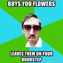 Creeper Carl - buys you flowers leaves them on your doorstep