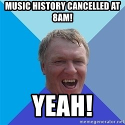 YAAZZ - Music history cancelled at 8am! YEAH!