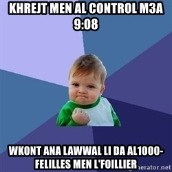 Success Kid - khrejt men al control m3a 9:08 wkont ana lawwal li da al1000-felilles men l'foillier