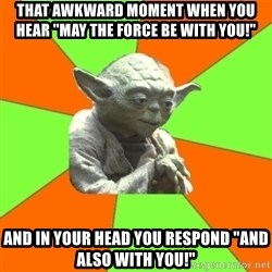 "Advicefull Yoda - that awkward moment when you hear ""may the force be with you!"" and in your head you respond ""and also with you!"""