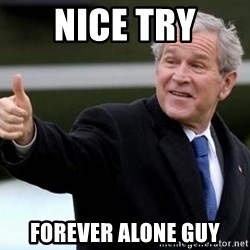 nice try bush bush - nice try forever alone guy