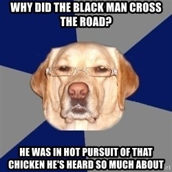 Racist Dawg - why did the black man cross the road? he was in hot pursuit of that chicken he's heard so much about