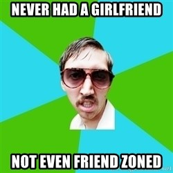 Creeper Carl - never had a girlfriend not even friend zoned