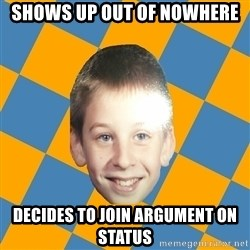 annoying elementary school kid - SHOWS UP OUT OF NOWHERE DECIDES TO JOIN ARGUMENT ON STATUS