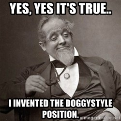 1889 [10] guy - yes, yes it's true.. i invented the doggystyle position.