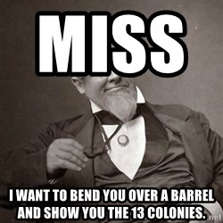 1889 [10] guy - miss             i want to bend you over a barrel and show you the 13 colonies.