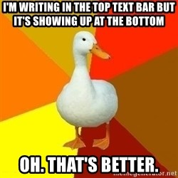 Technologically Impaired Duck - i'm writing in the top text bar but it's showing up at the bottom oh. that's better.