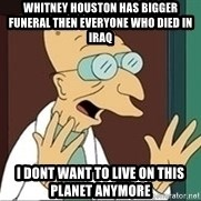 Professor Farnsworth - whitney houston has bigger funeral then everyone who died in iraq i dont want to live on this planet anymore