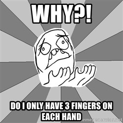 Whyyy??? - WHY?! DO I ONLY HAVE 3 FINGERS ON EACH HAND