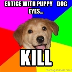 Advice Dog - ENTICE WITH PUPPY    DOG EYES... KILL