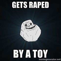 Forever Alone - gets raped by a toy