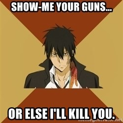 Atypical animeshnik - Show-me your guns... or else i'll kill you.