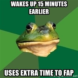 Foul Bachelor Frog - wakes up 15 minutes earlier uses extra time to fap