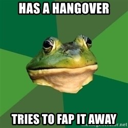 Foul Bachelor Frog - has a hangover tries to fap it away