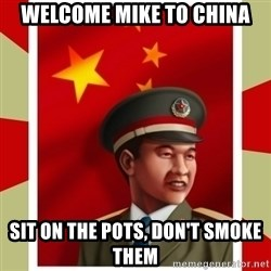 Stern but honest Chinese guy - Welcome Mike to China sit on the pots, don't smoke them