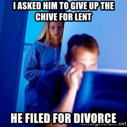 Internet Husband - I asked him to give up the chive for lent he filed for divorce