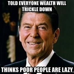 RONALDREAGAN - told everyone wealth will trickle down thinks poor people are lazy