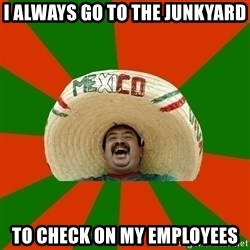 Successful Mexican - i always go to the junkyard to check on my employees