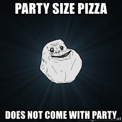 Forever Alone - party size pizza does not come with party