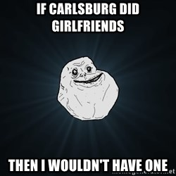Forever Alone - if carlsburg did girlfriends then i wouldn't have one