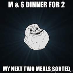 Forever Alone - M & s dinner for 2 my next two meals sorted