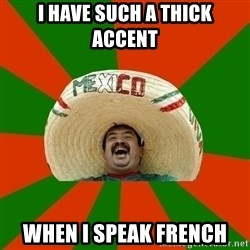 Successful Mexican - i have such a thick accent when i speak french