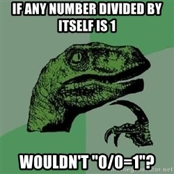 "Philosoraptor - If any number divided by itself is 1 Wouldn't ""0/0=1""?"